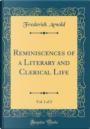 Reminiscences of a Literary and Clerical Life, Vol. 1 of 2 (Classic Reprint) by Frederick Arnold
