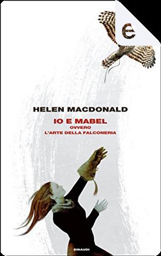 Io e Mabel, ovvero L'arte della falconeria by Helen Macdonald