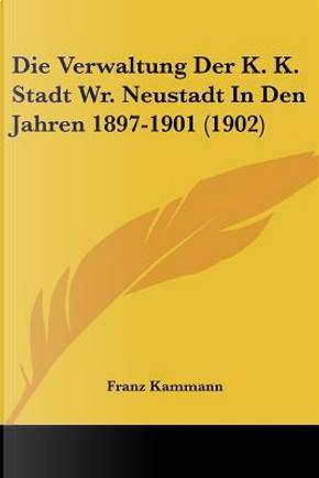 Die Verwaltung Der K. K. Stadt Wr. Neustadt in Den Jahren 1897-1901 (1902) by Franz Kammann