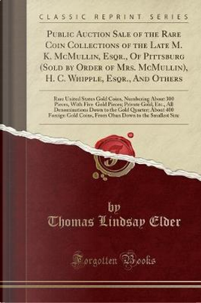 Public Auction Sale of the Rare Coin Collections of the Late M. K. McMullin, Esqr., Of Pittsburg (Sold by Order of Mrs. McMullin), H. C. Whipple, ... 300 Pieces, With Five $50 Gold Pieces; Priv by Thomas Lindsay Elder