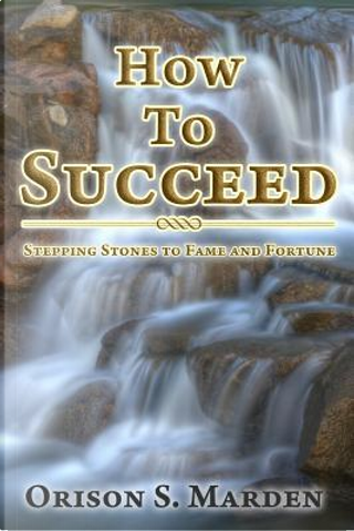 How To Succeed by Orison S Marden