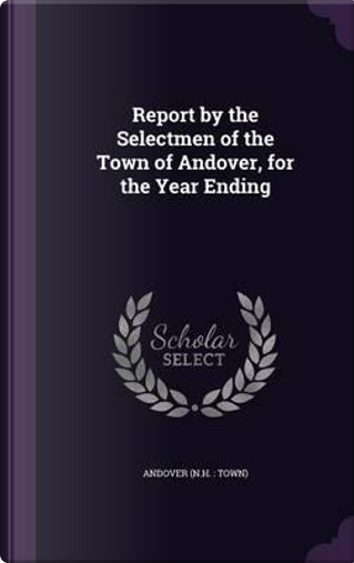 Report by the Selectmen of the Town of Andover, for the Year Ending by Andover Andover