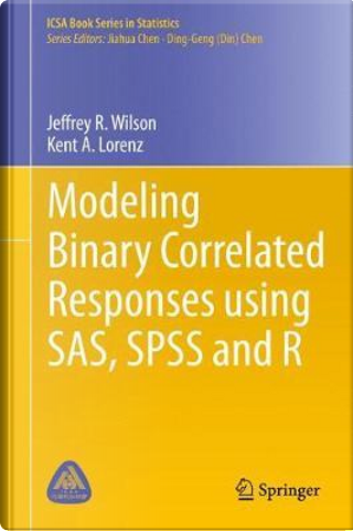 Modeling Binary Correlated Responses Using SAS, Spss and R by Jeffrey Wilson