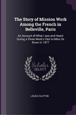 The Story of Mission Work Among the French in Belleville, Paris by Louisa Clayton