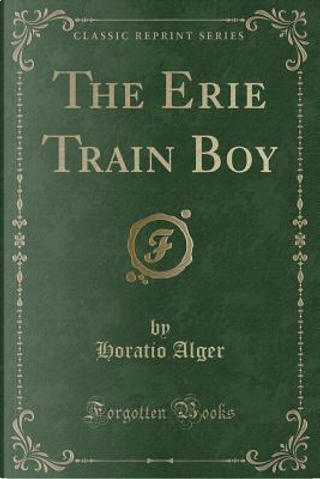 The Erie Train Boy (Classic Reprint) by Horatio Alger