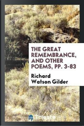 The Great Remembrance, and Other Poems, pp. 3-83 by Richard Watson Gilder