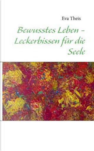 Bewusstes Leben - Leckerbissen für die Seele by Eva Theis