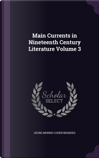 Main Currents in Nineteenth Century Literature Volume 3 by Georg Morris Cohen Brandes