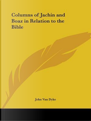 The Columns of Jachina & Boaz in Relation to the Bible by John Van Dyke