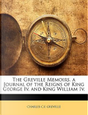 The Greville Memoirs. a Journal of the Reigns of King George IV. and King William IV by Charles C. F. Greville