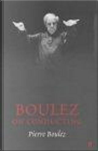 Boulez on Conducting by Pierre Boulez