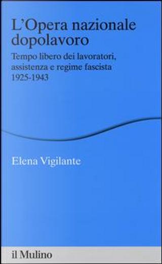 L'Opera nazionale dopolavoro. Tempo libero dei lavoratori, assistenza e regime fascista, 1925-1943 by Elena Vigilante