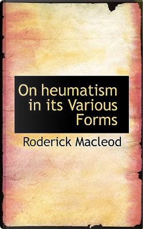 On Heumatism in Its Various Forms by Roderick Macleod