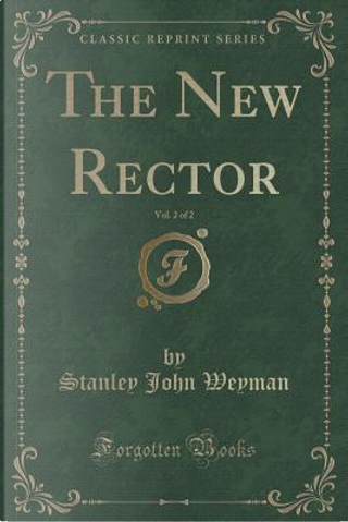 The New Rector, Vol. 2 of 2 (Classic Reprint) by Stanley John Weyman