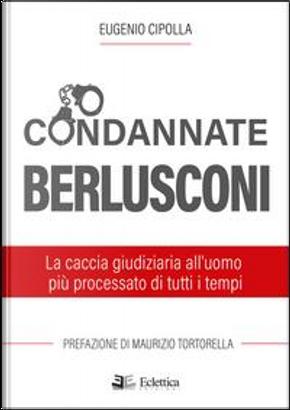 Condannate Berlusconi. La caccia giudiziaria all'uomo più processato di tutti i tempi by Eugenio Cipolla