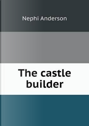 The Castle Builder by Nephi Anderson