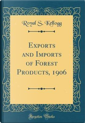 Exports and Imports of Forest Products, 1906 (Classic Reprint) by Royal S. Kellogg