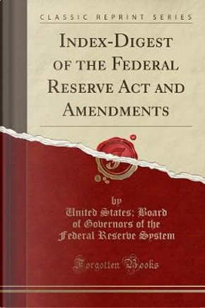 Index-Digest of the Federal Reserve Act and Amendments (Classic Reprint) by United States Board of Governor System