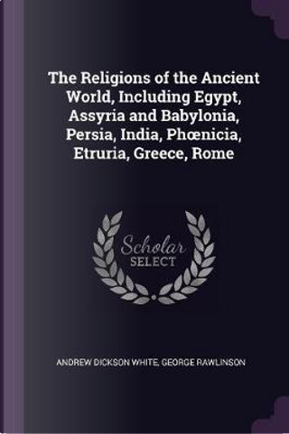 The Religions of the Ancient World, Including Egypt, Assyria and Babylonia, Persia, India, Phoenicia, Etruria, Greece, Rome by Andrew Dickson White