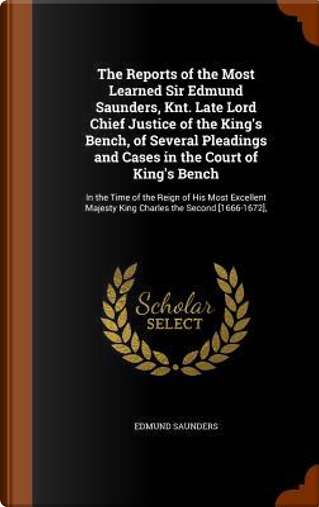 The Reports of the Most Learned Sir Edmund Saunders, Knt. Late Lord Chief Justice of the King's Bench, of Several Pleadings and Cases in the Court of ... Majesty King Charles the Second [1666-1672], by Edmund Saunders