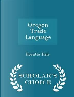 Oregon Trade Language - Scholar's Choice Edition by Horatio Hale