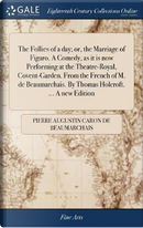 The Follies of a Day; Or, the Marriage of Figaro. a Comedy, as It Is Now Performing at the Theatre-Royal, Covent-Garden. from the French of M. de Beaumarchais. by Thomas Holcroft. a New Edition by Pierre Augustin Caron de Beaumarchais