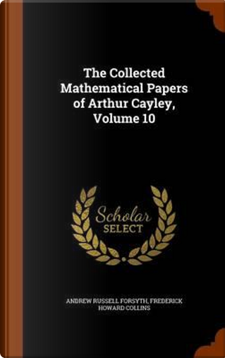 The Collected Mathematical Papers of Arthur Cayley, Volume 10 by Andrew Russell Forsyth