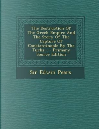 The Destruction of the Greek Empire and the Story of the Capture of Constantinople by the Turks. - Primary Source Edition by Sir Edwin Pears