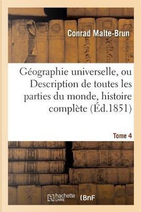 Geographie Universelle, Ou Description de Toutes les Parties du Monde Tome 4 by Malte-Brun-C