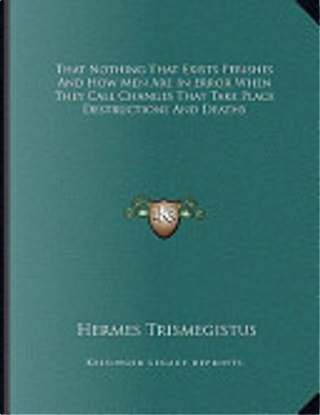 That Nothing That Exists Perishes and How Men Are in Error When They Call Changes That Take Place Destructions and Deaths by Hermes Trismegistus