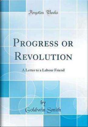 Progress or Revolution by Goldwin Smith