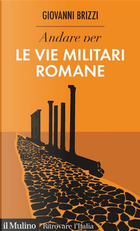 Andare per le vie militari romane by Giovanni Brizzi