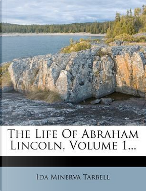 The Life of Abraham Lincoln, Volume 1... by Ida M Tarbell