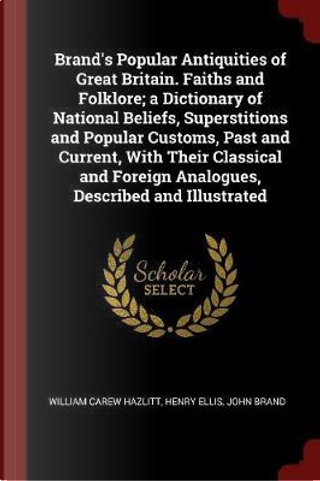 Brand's Popular Antiquities of Great Britain. Faiths and Folklore; A Dictionary of National Beliefs, Superstitions and Popular Customs, Past and Curre by William Carew Hazlitt