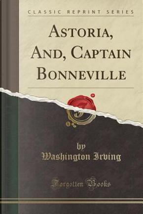 Astoria, And, Captain Bonneville (Classic Reprint) by Washington Irving