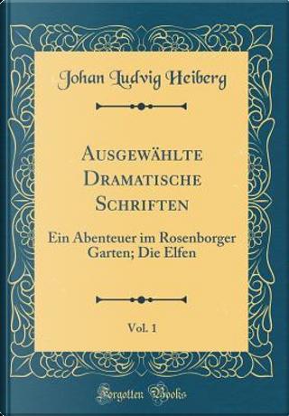 Ausgewählte Dramatische Schriften, Vol. 1 by Johan Ludvig Heiberg