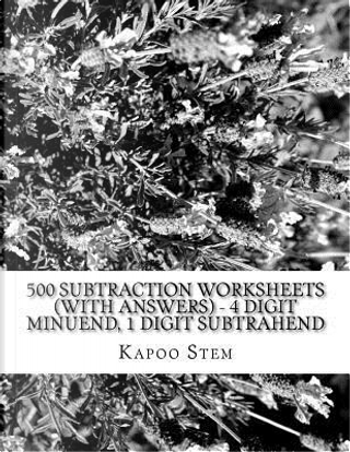 500 Subtraction Worksheets With Answers - 4 Digit Minuend, 1 Digit Subtrahend by Kapoo Stem