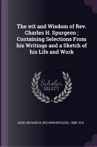 The Wit and Wisdom of Rev. Charles H. Spurgeon; Containing Selections from His Writings and a Sketch of His Life and Work by Richard Briscoe Cook