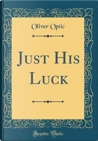 Just His Luck (Classic Reprint) by Oliver Optic