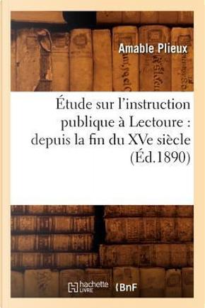 Etude Sur l'Instruction Publique a Lectoure by Plieux a