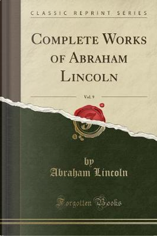 Complete Works of Abraham Lincoln, Vol. 9 (Classic Reprint) by Abraham Lincoln