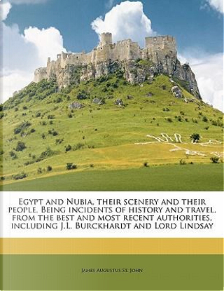 Egypt and Nubia, Their Scenery and Their People. Being Incidents of History and Travel, from the Best and Most Recent Authorities, Including J.L. Burc by James Augustus St John