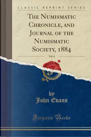The Numismatic Chronicle, and Journal of the Numismatic Society, 1884, Vol. 4 (Classic Reprint) by John Evans