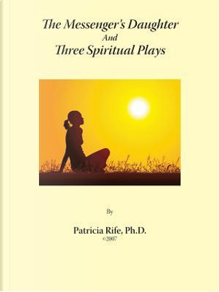 The Messenger's Daughter and Three Spiritual Plays by Patricia Rife
