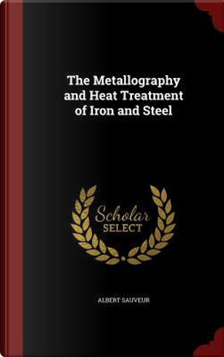 The Metallography and Heat Treatment of Iron and Steel by Albert Sauveur