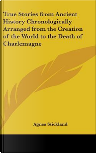 True Stories from Ancient History Chronologically Arranged from the Creation of the World to the Death of Charlemagne by Agnes Stickland