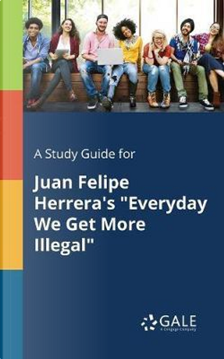 """A Study Guide for Juan Felipe Herrera's """"Everyday We Get More Illegal"""" by Cengage Learning Gale"""
