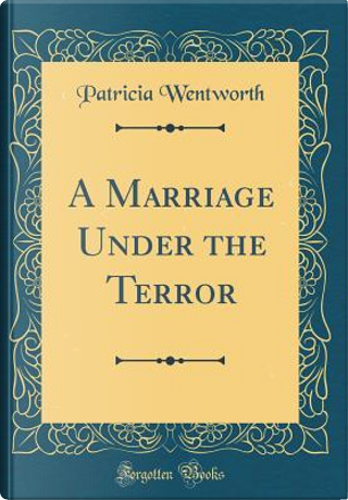 A Marriage Under the Terror (Classic Reprint) by Patricia WENTWORTH