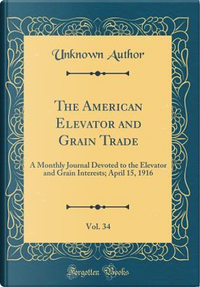The American Elevator and Grain Trade, Vol. 34 by Author Unknown