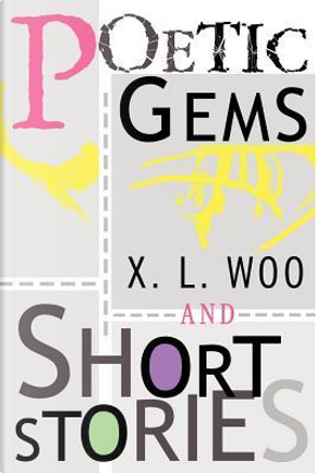 Poetic Gems And Short Stories by X. L. Woo